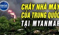 TQ TIÊU ĐIỂM - Cháy nhà máy TQ tại Myanmar; Quân đội TQ có hậu thuẫn cuộc đảo chính tại Myanmar?